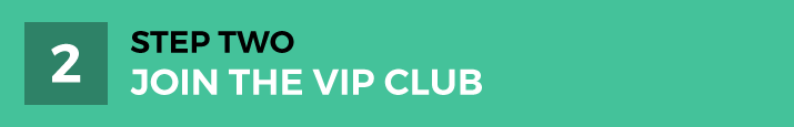 STEP TWO | Join The VIP Club