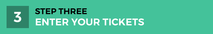 STEP THREE | Enter Your Tickets